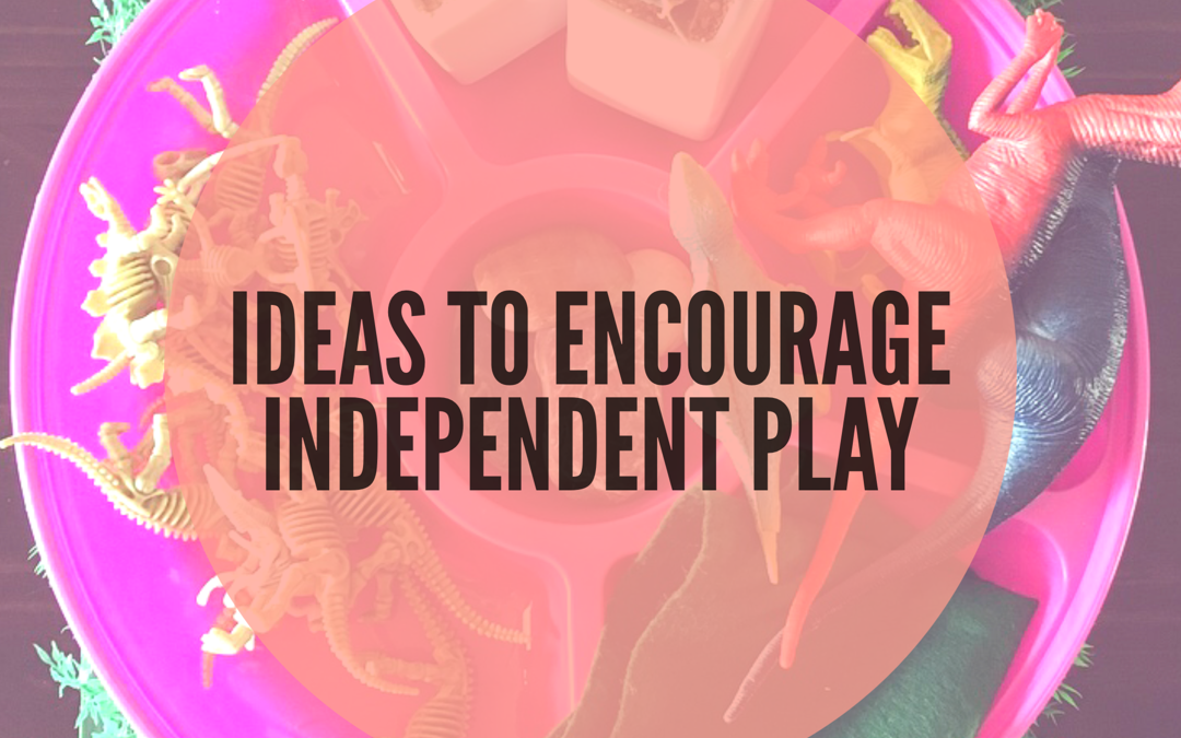 SIX WAYS TO ENCOURAGE INDEPENDENT PLAY