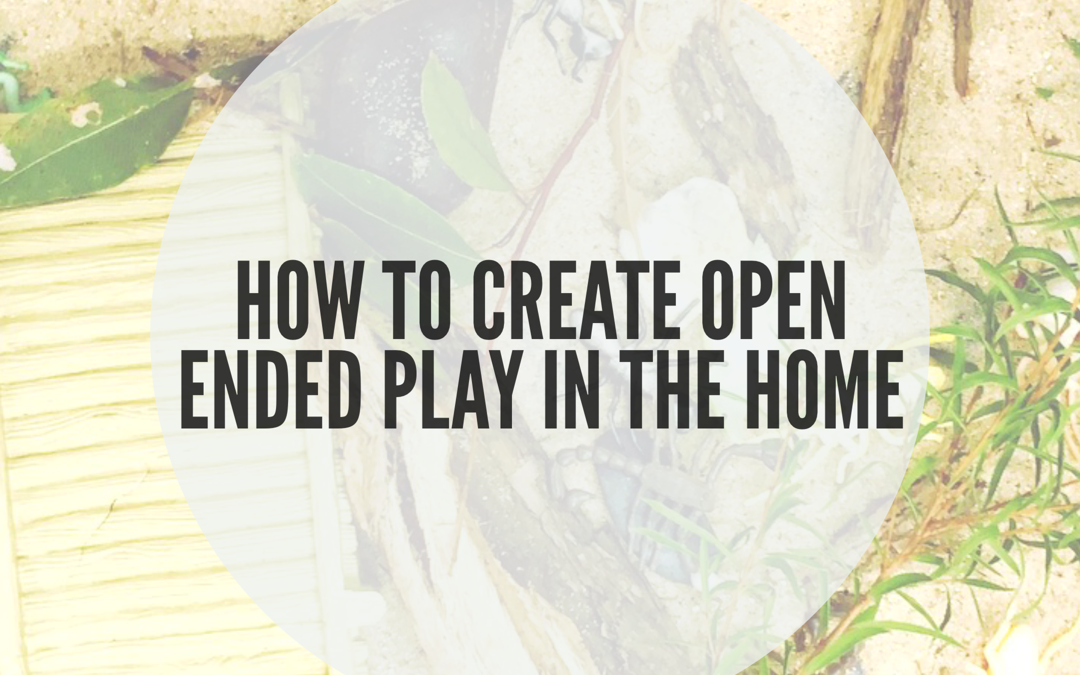 HOW TO CREATE OPEN ENDED PLAY EXPERIENCES IN THE HOME