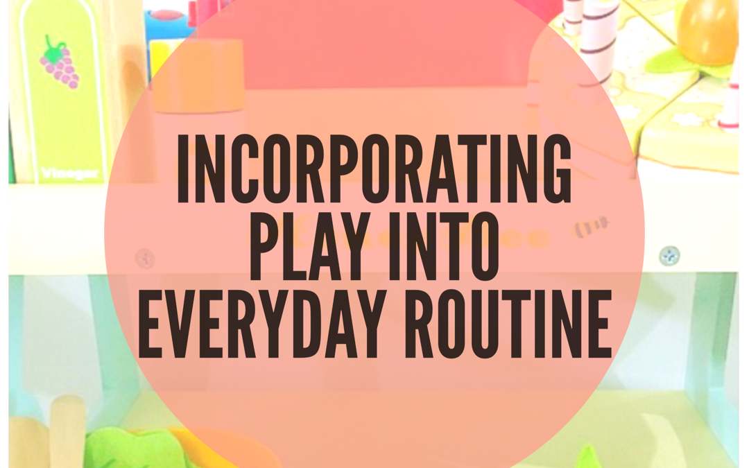 INCORPORATING PLAY INTO EVERYDAY ROUTINES