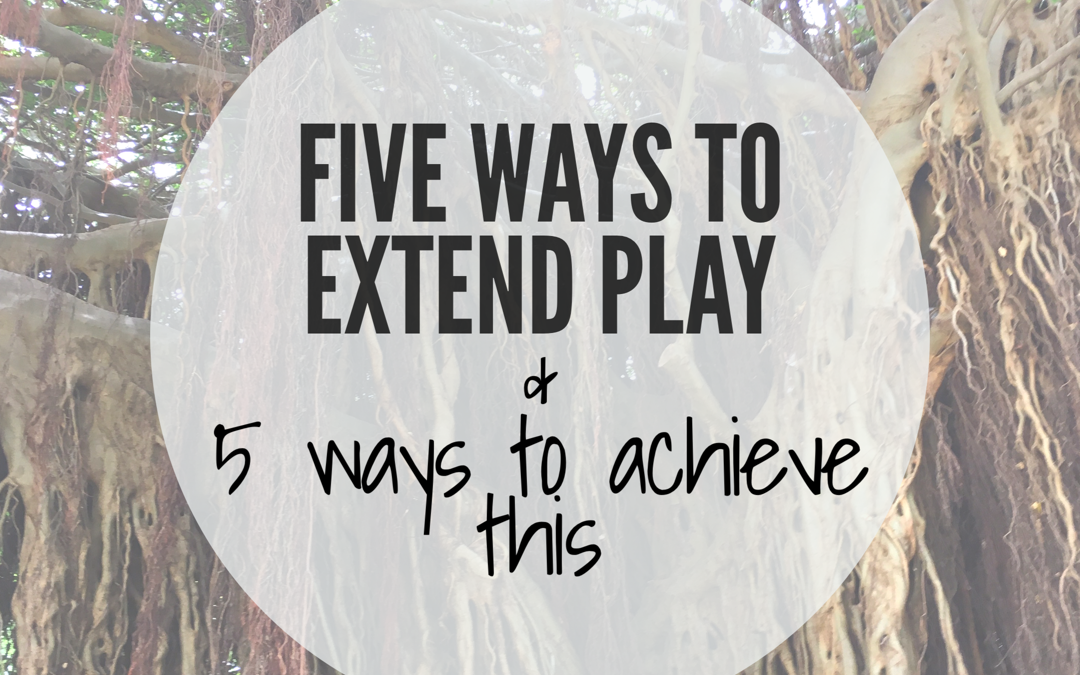 FIVE WAYS TO EXTEND PLAY & FIVE STRATEGIES TO ACHIEVE THIS