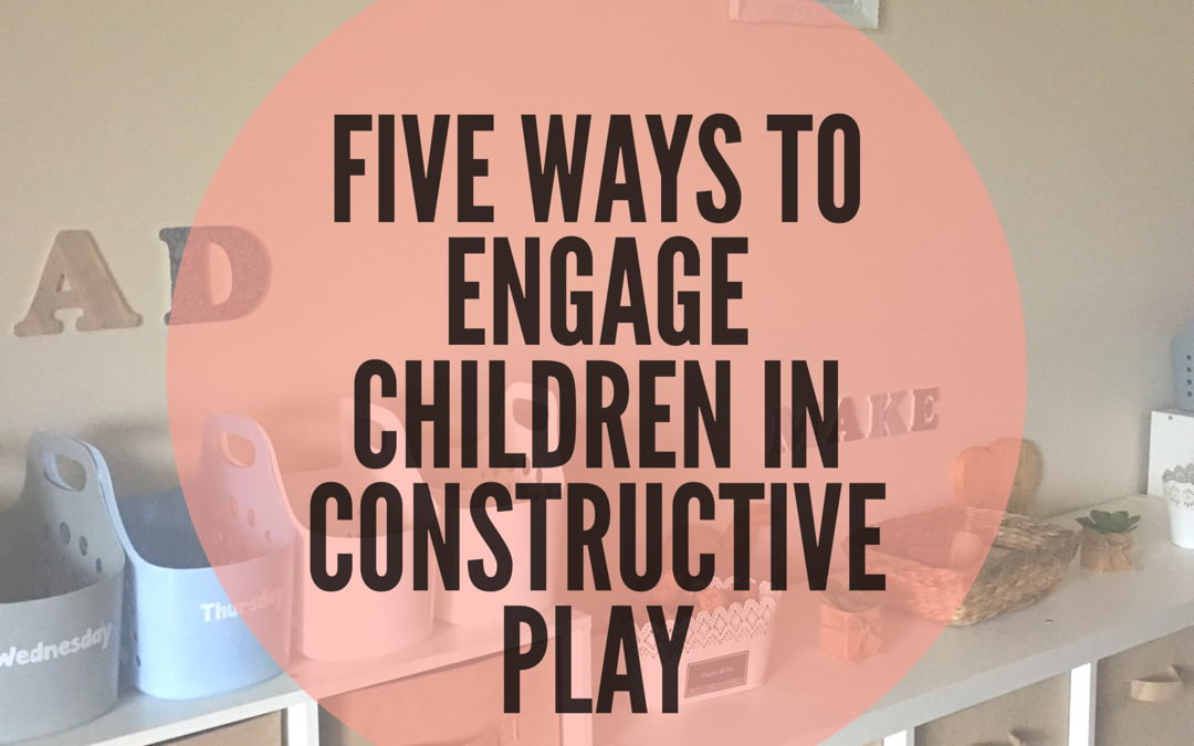 5 IDEAS TO ENGAGE CHILDREN IN CONSTRUCTIVE PLAY